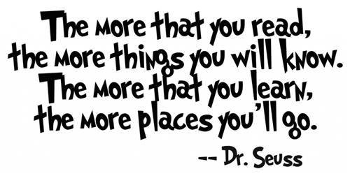 """The more that you read, the more things you will know. The more that you learn, the more places you'll go."" - Dr. Seuss"